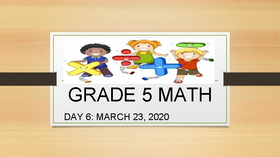 GRADE 5 MATH DAY 6: MARCH 23, 2020
