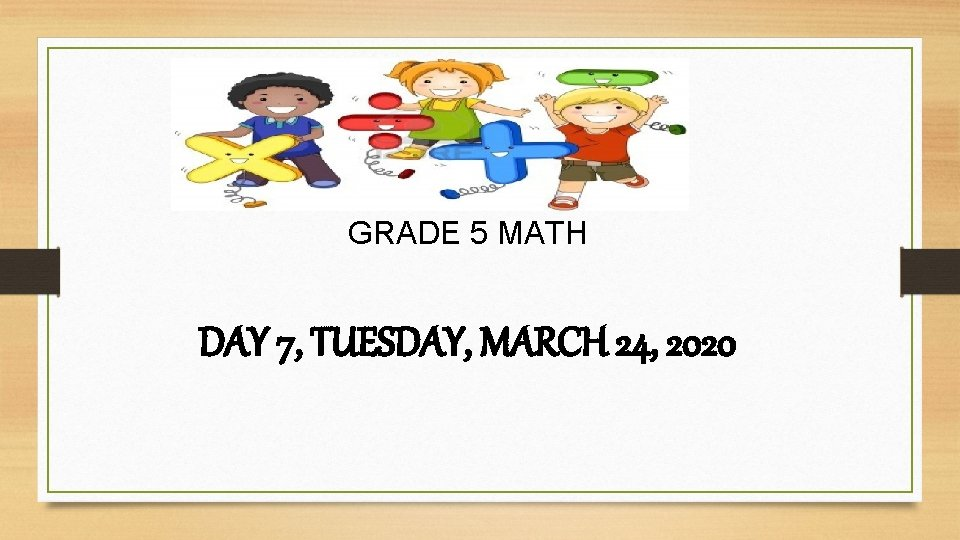 GRADE 5 MATH DAY 7, TUESDAY, MARCH 24, 2020