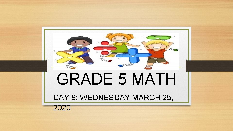 GRADE 5 MATH DAY 8: WEDNESDAY MARCH 25, 2020