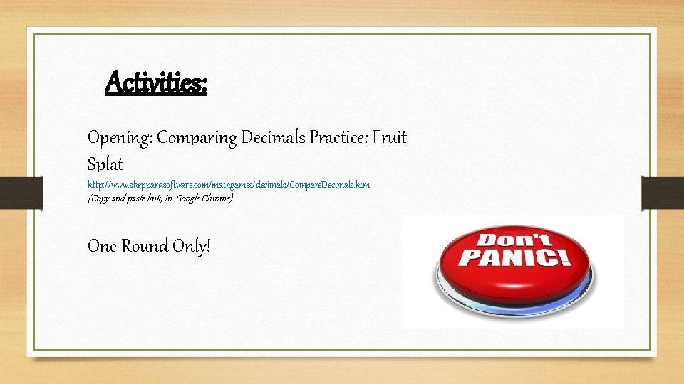 Activities: Opening: Comparing Decimals Practice: Fruit Splat http: //www. sheppardsoftware. com/mathgames/decimals/Compare. Decimals. htm (Copy