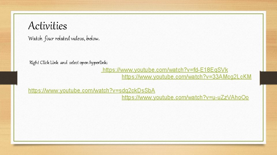 Activities Watch four related videos, below. Right Click Link and select open hyperlink: https: