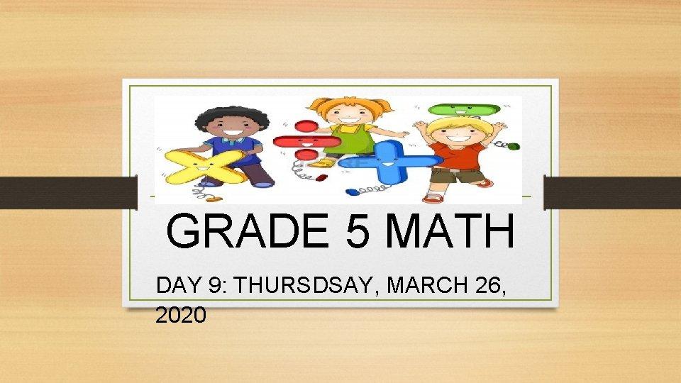 GRADE 5 MATH DAY 9: THURSDSAY, MARCH 26, 2020