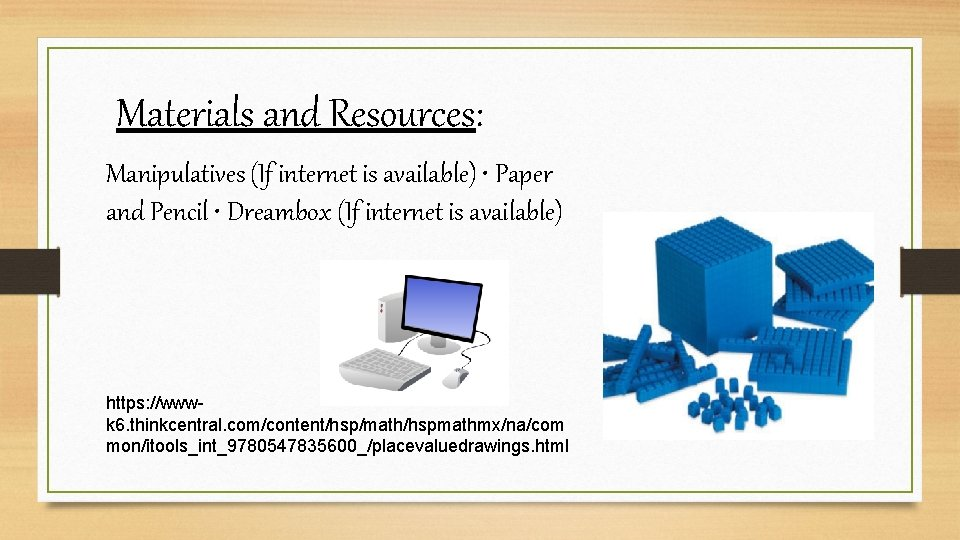 Materials and Resources: Manipulatives (If internet is available) • Paper and Pencil • Dreambox