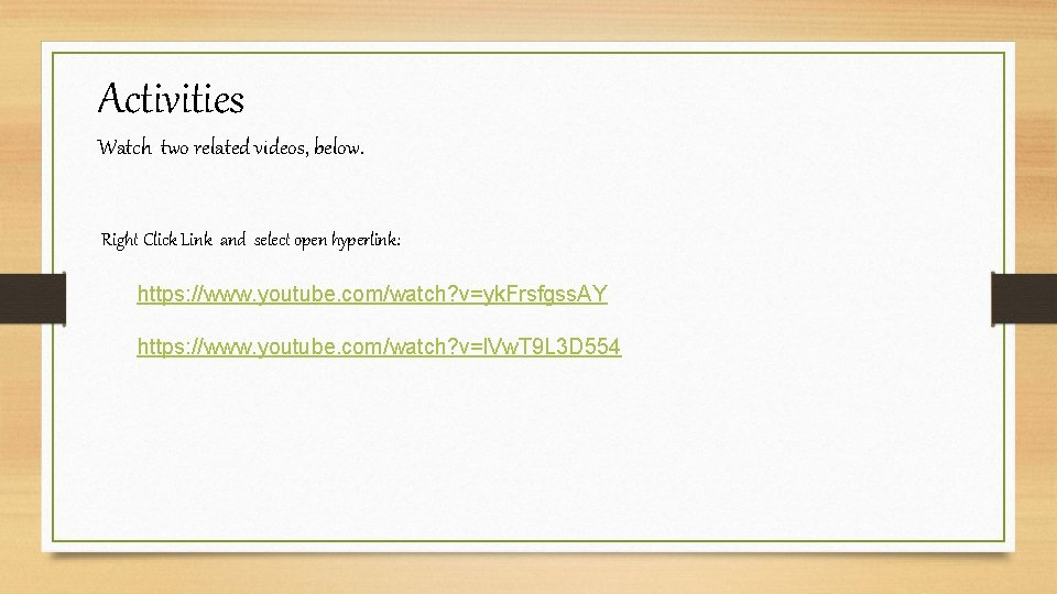 Activities Watch two related videos, below. Right Click Link and select open hyperlink: https: