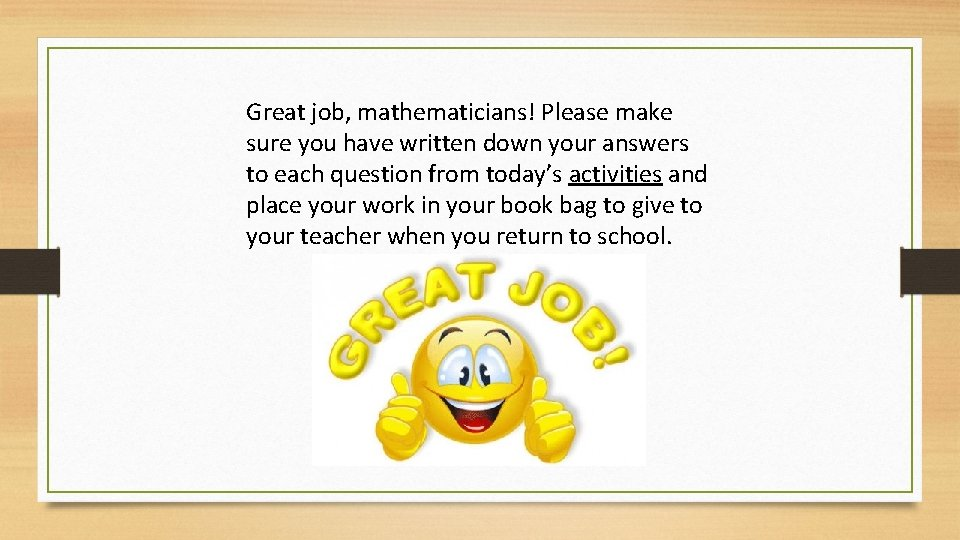 Great job, mathematicians! Please make sure you have written down your answers to each