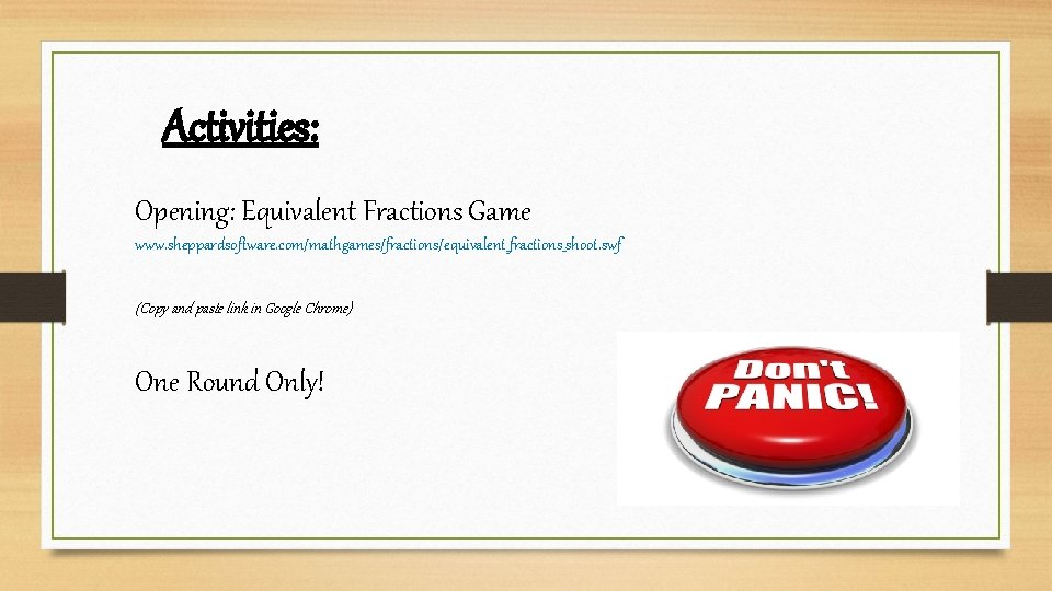 Activities: Opening: Equivalent Fractions Game www. sheppardsoftware. com/mathgames/fractions/equivalent_fractions_shoot. swf (Copy and paste link in