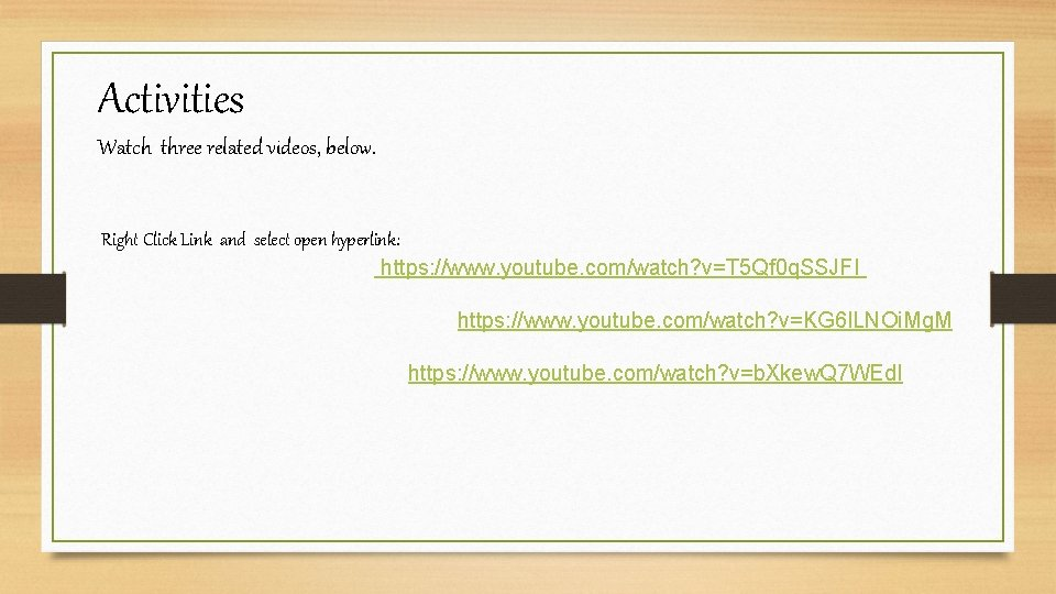 Activities Watch three related videos, below. Right Click Link and select open hyperlink: https: