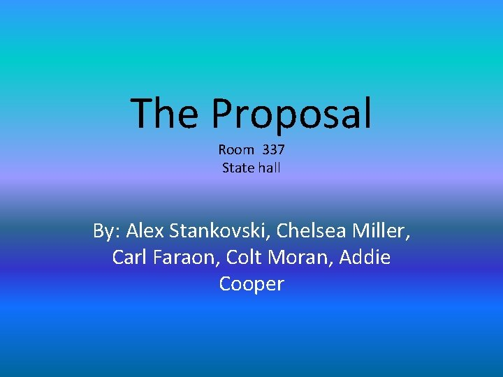 The Proposal Room 337 State hall By: Alex Stankovski, Chelsea Miller, Carl Faraon, Colt