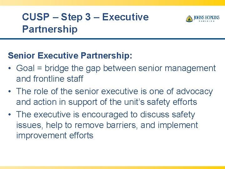 CUSP – Step 3 – Executive Partnership Senior Executive Partnership: • Goal = bridge