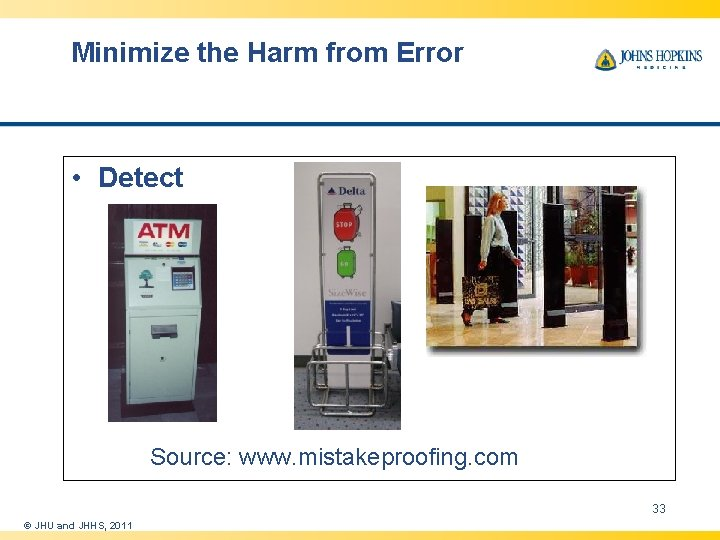 Minimize the Harm from Error • Detect Source: www. mistakeproofing. com 33 © JHU