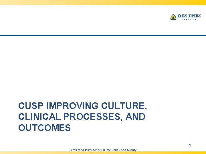 CUSP IMPROVING CULTURE, CLINICAL PROCESSES, AND OUTCOMES 39 Armstrong Institute for Patient Safety and