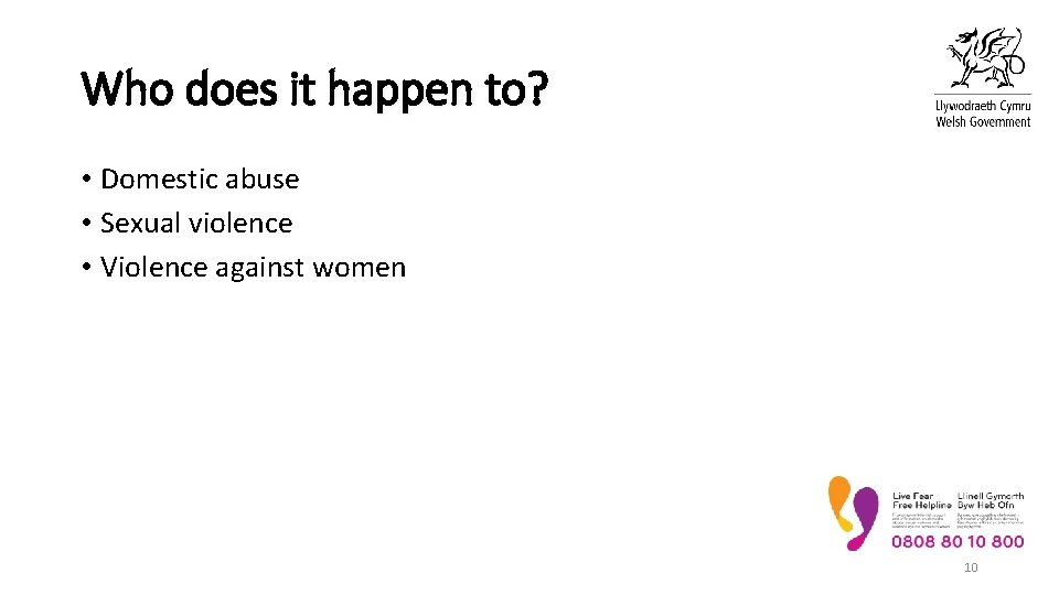 Who does it happen to? • Domestic abuse • Sexual violence • Violence against