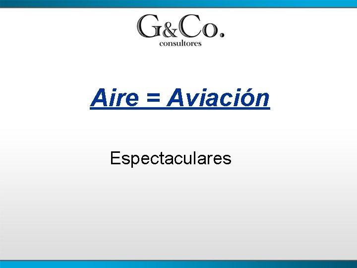 Aire = Aviación Espectaculares