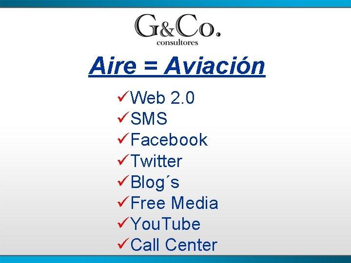 Aire = Aviación üWeb 2. 0 üSMS üFacebook üTwitter üBlog´s üFree Media üYou. Tube