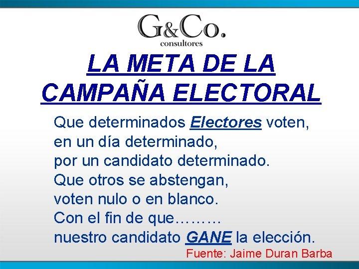LA META DE LA CAMPAÑA ELECTORAL Que determinados Electores voten, en un día determinado,