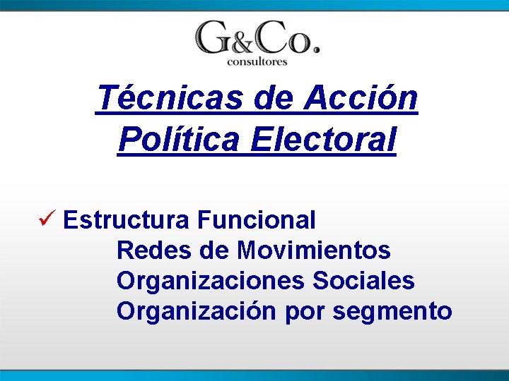 Técnicas de Acción Política Electoral ü Estructura Funcional Redes de Movimientos Organizaciones Sociales Organización
