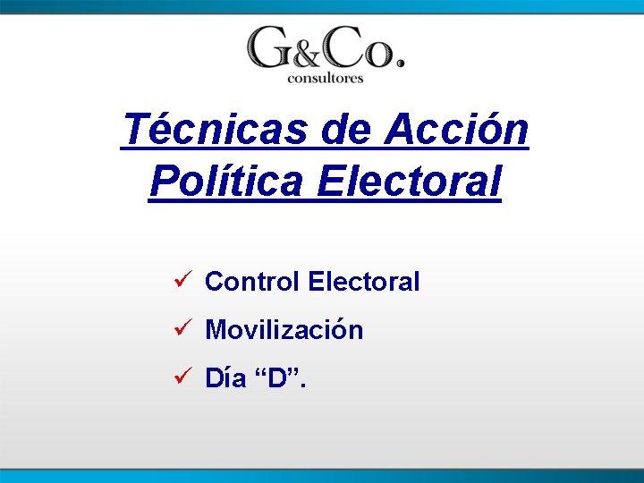 """Técnicas de Acción Política Electoral ü Control Electoral ü Movilización ü Día """"D""""."""