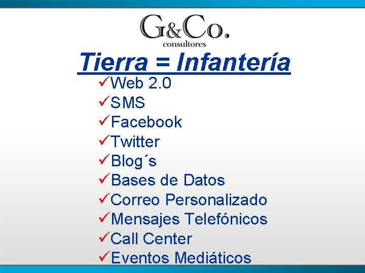 Tierra = Infantería üWeb 2. 0 üSMS üFacebook üTwitter üBlog´s üBases de Datos üCorreo