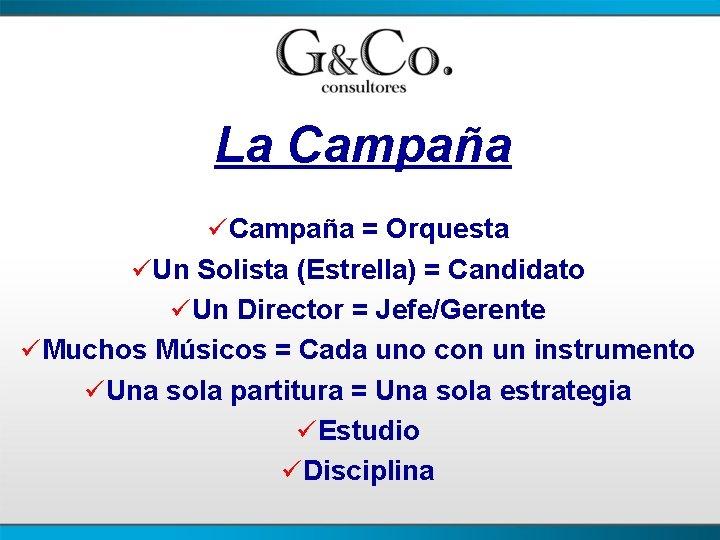 La Campaña üCampaña = Orquesta üUn Solista (Estrella) = Candidato üUn Director = Jefe/Gerente
