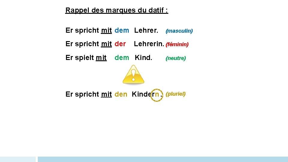 Rappel des marques du datif : Er spricht mit dem Lehrer. Er spricht mit