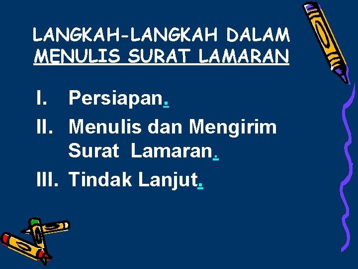 LANGKAH-LANGKAH DALAM MENULIS SURAT LAMARAN I. Persiapan. II. Menulis dan Mengirim Surat Lamaran. III.