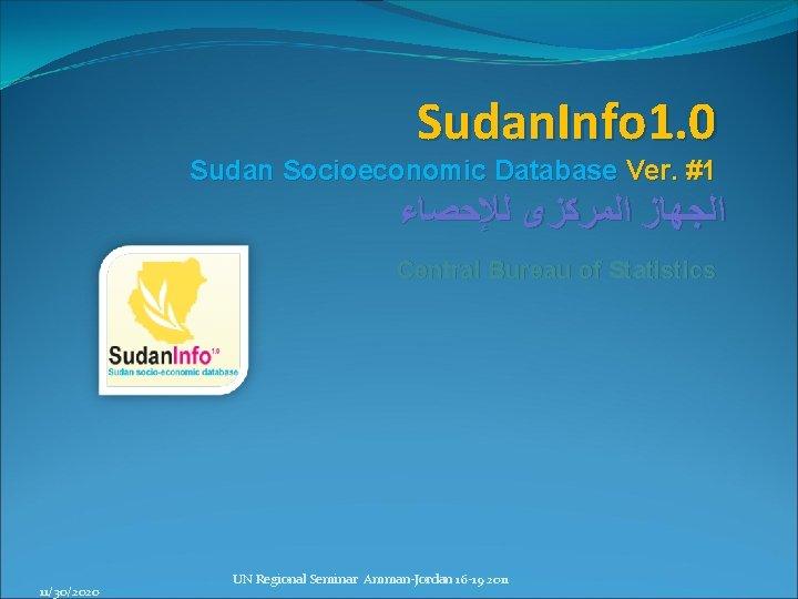Sudan. Info 1. 0 Sudan Socioeconomic Database Ver. #1 ﺍﻟﺠﻬﺎﺯ ﺍﻟﻤﺮﻛﺰﻯ ﻟﻺﺣﺼﺎﺀ Central Bureau
