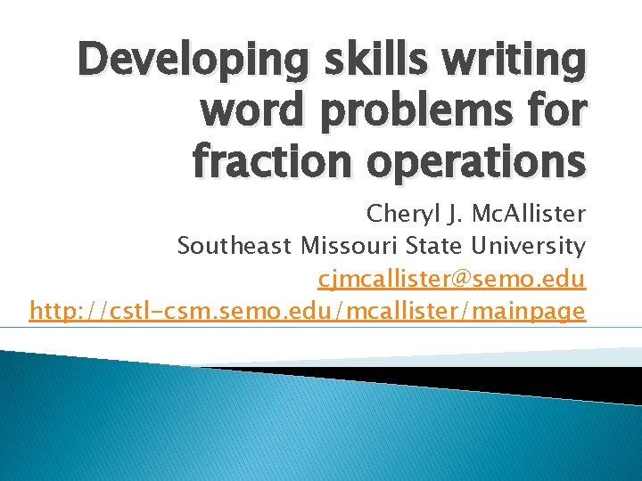 Developing skills writing word problems for fraction operations Cheryl J. Mc. Allister Southeast Missouri