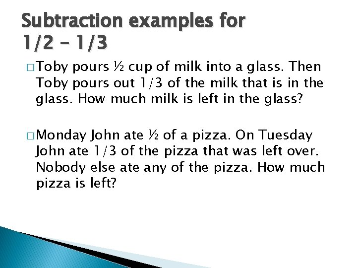 Subtraction examples for 1/2 – 1/3 � Toby pours ½ cup of milk into