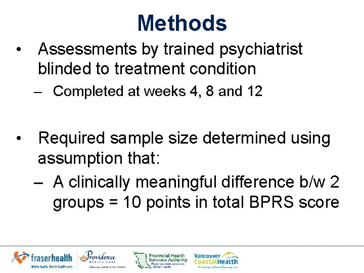 Methods • Assessments by trained psychiatrist blinded to treatment condition – Completed at weeks