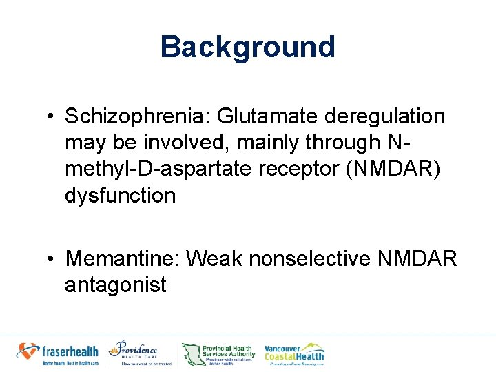 Background • Schizophrenia: Glutamate deregulation may be involved, mainly through Nmethyl-D-aspartate receptor (NMDAR) dysfunction