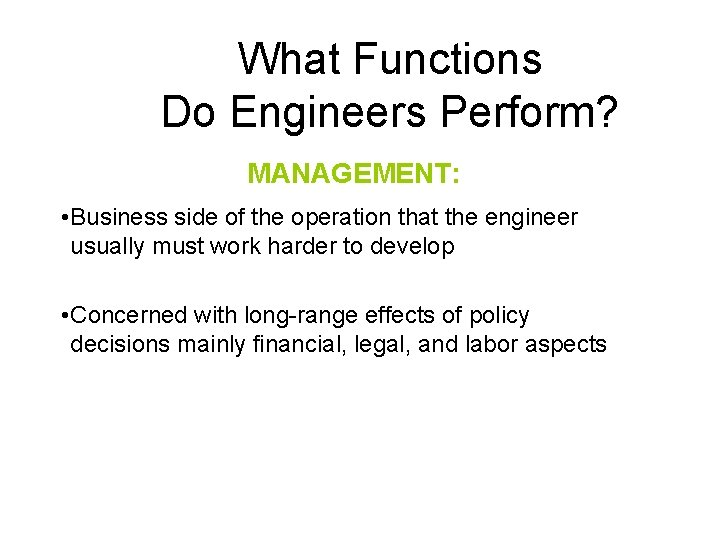 What Functions Do Engineers Perform? MANAGEMENT: • Business side of the operation that the