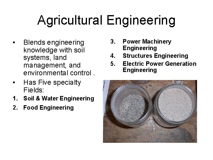 Agricultural Engineering • • Blends engineering knowledge with soil systems, land management, and environmental