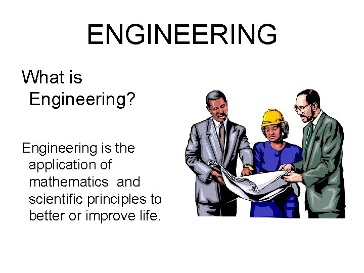 ENGINEERING What is Engineering? Engineering is the application of mathematics and scientific principles to