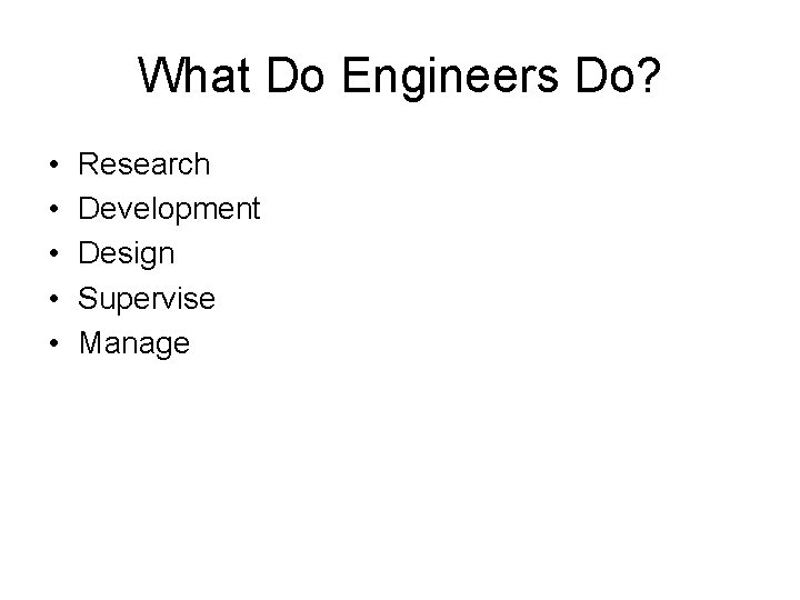 What Do Engineers Do? • • • Research Development Design Supervise Manage
