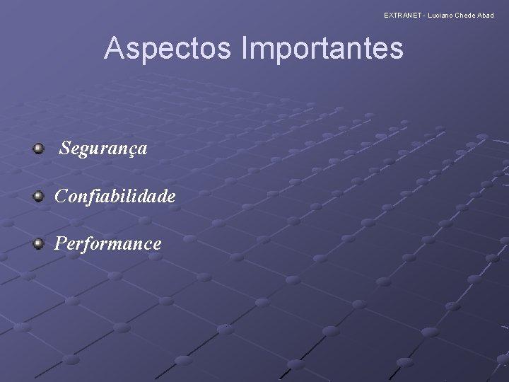 EXTRANET - Luciano Chede Abad Aspectos Importantes Segurança Confiabilidade Performance