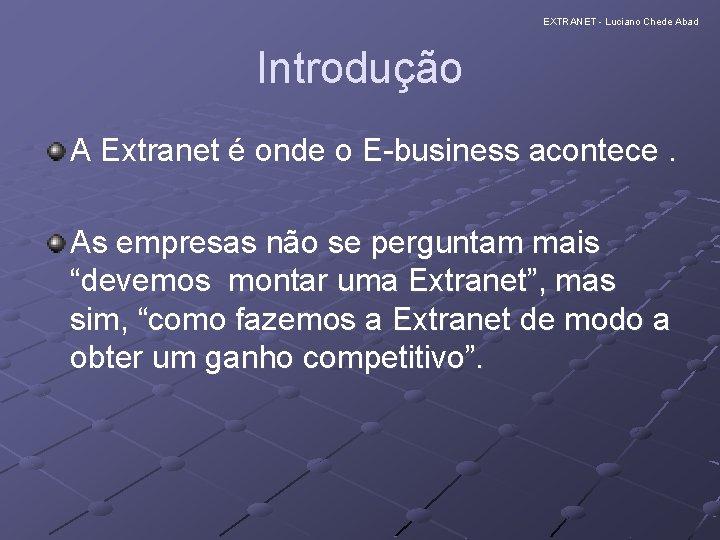EXTRANET - Luciano Chede Abad Introdução A Extranet é onde o E-business acontece. As