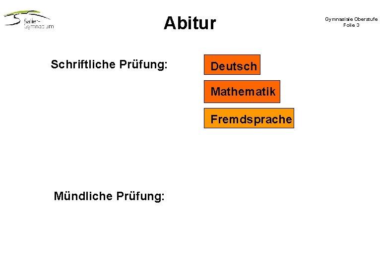 Abitur Schriftliche Prüfung: Deutsch Mathematik Fremdsprache Mündliche Prüfung: Gymnasiale Oberstufe Folie 3