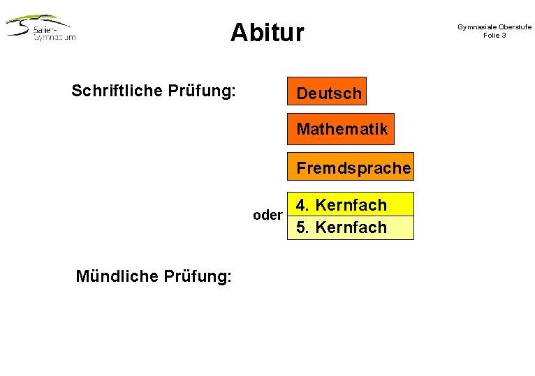 Abitur Schriftliche Prüfung: Deutsch Mathematik Fremdsprache oder Mündliche Prüfung: 4. Kernfach 5. Kernfach Gymnasiale