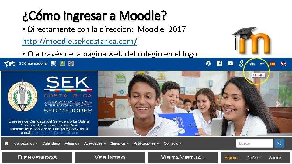 ¿Cómo ingresar a Moodle? • Directamente con la dirección: Moodle_2017 http: //moodle. sekcostarica. com/