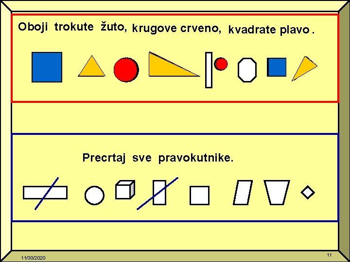 Oboji trokute žuto, krugove crveno, kvadrate plavo. Precrtaj sve pravokutnike. 11/30/2020 11