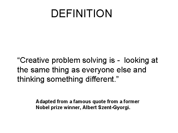 """DEFINITION """"Creative problem solving is - looking at the same thing as everyone else"""