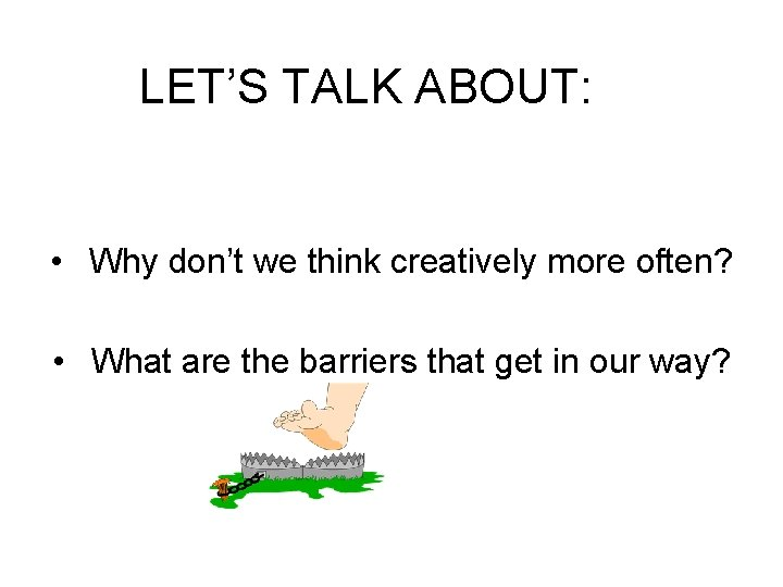 LET'S TALK ABOUT: • Why don't we think creatively more often? • What are
