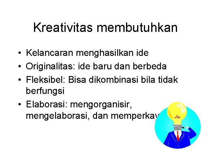 Kreativitas membutuhkan • Kelancaran menghasilkan ide • Originalitas: ide baru dan berbeda • Fleksibel: