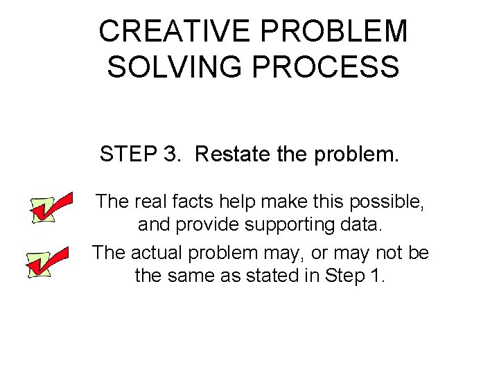 CREATIVE PROBLEM SOLVING PROCESS STEP 3. Restate the problem. The real facts help make