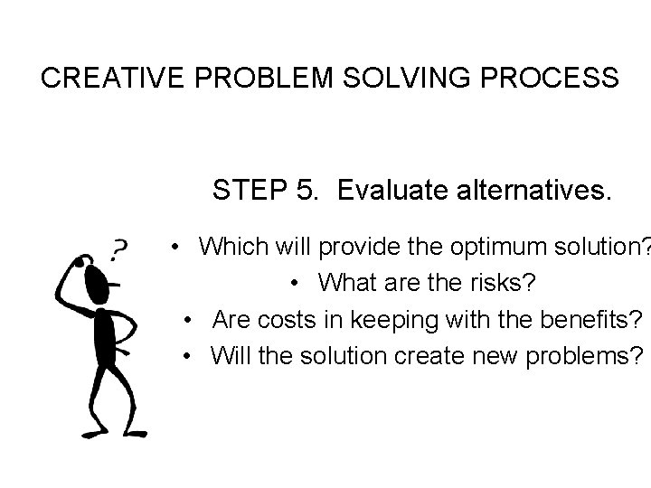CREATIVE PROBLEM SOLVING PROCESS STEP 5. Evaluate alternatives. • Which will provide the optimum