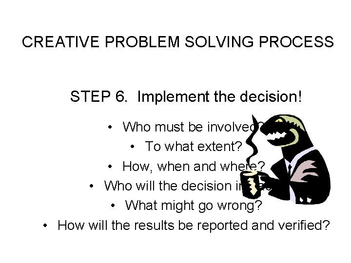 CREATIVE PROBLEM SOLVING PROCESS STEP 6. Implement the decision! • Who must be involved?