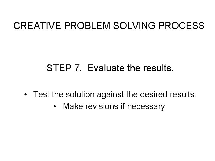 CREATIVE PROBLEM SOLVING PROCESS STEP 7. Evaluate the results. • Test the solution against