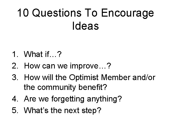 10 Questions To Encourage Ideas 1. What if…? 2. How can we improve…? 3.