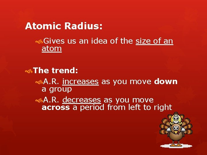 Atomic Radius: Gives us an idea of the size of an atom The trend: