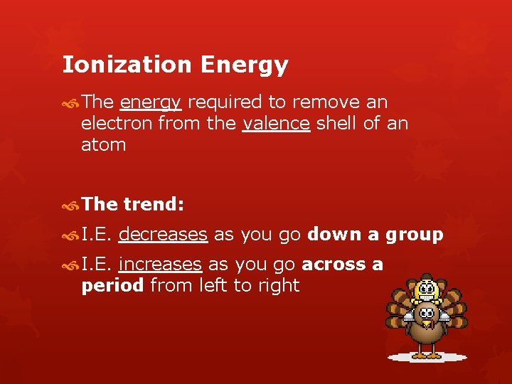 Ionization Energy The energy required to remove an electron from the valence shell of